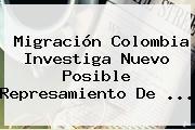 <b>Migración Colombia</b> Investiga Nuevo Posible Represamiento De ...