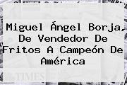 <b>Miguel</b> Ángel <b>Borja</b>, De Vendedor De Fritos A Campeón De América
