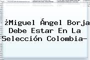 ¿<b>Miguel Ángel Borja</b> Debe Estar En La Selección Colombia?