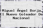 <b>Miguel Ángel Borja</b>, El Nuevo Goleador De Nacional