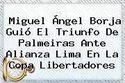 Miguel Ángel Borja Guió El Triunfo De Palmeiras Ante Alianza Lima En La <b>Copa Libertadores</b>