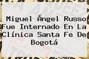 <b>Miguel Ángel Russo</b> Fue Internado En La Clínica Santa Fe De Bogotá