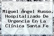 <b>Miguel Ángel Russo</b>, Hospitalizado De Urgencia En La Clínica Santa Fe