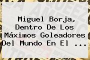 <b>Miguel Borja</b>, Dentro De Los Máximos Goleadores Del Mundo En El ...