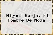 <i>Miguel Borja, El Hombre De Moda</i>