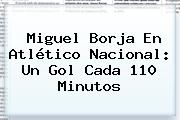 Miguel Borja En Atlético <b>Nacional</b>: Un Gol Cada 110 Minutos
