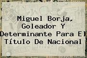 <b>Miguel Borja</b>, Goleador Y Determinante Para El Título De Nacional