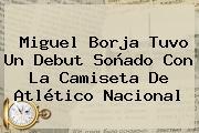 <b>Miguel Borja</b> Tuvo Un Debut Soñado Con La Camiseta De Atlético Nacional