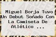 Miguel Borja Tuvo Un Debut Soñado Con La Camiseta De <b>Atlético</b> ...