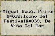 <b>Miguel Bosé</b>, Primer &#039;Ícono Del Festival&#039; De Viña Del Mar