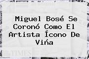 <b>Miguel Bosé</b> Se Coronó Como El Artista Ícono De Viña