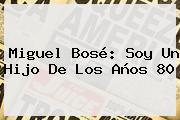 Miguel Bosé: Soy Un Hijo De Los Años 80