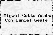 <b>Miguel Cotto</b> Acabó Con Daniel Geale