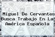 <b>Miguel De Cervantes</b> Busca Trabajo En La América Española