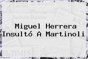 Miguel Herrera Insultó A <b>Martinoli</b>