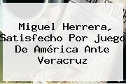 Miguel Herrera, Satisfecho Por <b>juego</b> De <b>América</b> Ante Veracruz