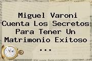 Miguel Varoni Cuenta Los Secretos Para Tener Un Matrimonio Exitoso ...