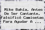 <b>Mike Bahía</b>, Antes De Ser Cantante, Falsificó Camisetas Para Ayudar A ...