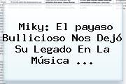 <b>Miky</b>: El <b>payaso</b> Bullicioso Nos Dejó Su Legado En La Música ...