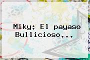 <b>Miky</b>: El <b>payaso</b> Bullicioso...