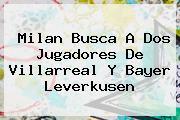 Milan Busca A Dos Jugadores De Villarreal Y <b>Bayer Leverkusen</b>