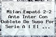 <b>Milan</b> Empató 2-2 Ante <b>Inter</b> Con Doblete De Suso Por Serie A | El ...