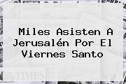 Miles Asisten A Jerusalén Por El <b>Viernes Santo</b>