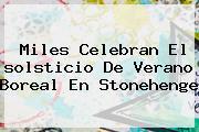Miles Celebran El <b>solsticio De Verano</b> Boreal En Stonehenge