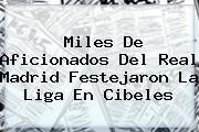 Miles De Aficionados Del <b>Real Madrid</b> Festejaron La Liga En Cibeles