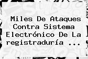 Miles De Ataques Contra Sistema Electrónico De La <b>registraduría</b> ...