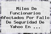 Miles De Funcionarios Afectados Por Fallo De Seguridad De <b>Yahoo</b> En ...