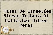 Miles De Israelíes Rinden Tributo Al Fallecido <b>Shimon Peres</b>