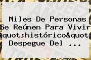 """Miles De Personas Se Reúnen Para Vivir """"histórico"""" Despegue Del ..."""