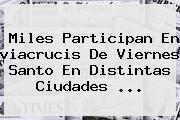 Miles Participan En <b>viacrucis</b> De Viernes Santo En Distintas Ciudades ...