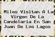 Miles Visitan A La <b>Virgen De La Candelaria</b> En San Juan De Los Lagos