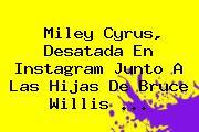 <b>Miley Cyrus</b>, Desatada En Instagram Junto A Las Hijas De Bruce Willis <b>...</b>