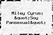 Miley Cyrus: &quot;Soy <b>Pansexual</b>&quot;