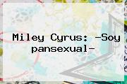Miley Cyrus: ?Soy <b>pansexual</b>?