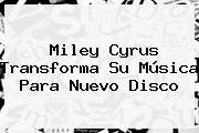 <b>Miley Cyrus</b> Transforma Su Música Para Nuevo Disco