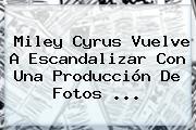 <b>Miley Cyrus</b> Vuelve A Escandalizar Con Una Producción De Fotos <b>...</b>