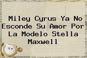 Miley Cyrus Ya No Esconde Su Amor Por La Modelo <b>Stella Maxwell</b>