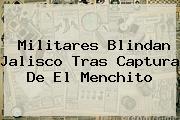 Militares Blindan Jalisco Tras Captura De <b>El Menchito</b>