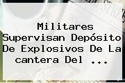 Militares Supervisan Depósito De Explosivos De La <b>cantera</b> Del ...