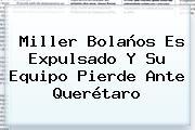 Miller Bolaños Es Expulsado Y Su Equipo Pierde Ante Querétaro