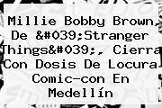 <b>Millie Bobby Brown</b>, De 'Stranger Things', Cierra Con Dosis De Locura Comic-con En Medellín