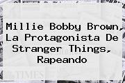 <b>Millie Bobby Brown</b>, La Protagonista De Stranger Things, Rapeando