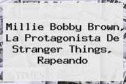 <b>Millie Bobby Brown</b>, La Protagonista De Stranger Things, Rapeando