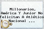 Millonarios, América Y <b>Junior</b> No Felicitan A Atlético Nacional ...