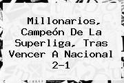 <b>Millonarios</b>, Campeón De La Superliga, Tras Vencer A <b>Nacional</b> 2-1