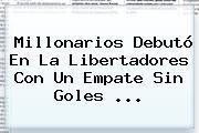 <b>Millonarios</b> Debutó En La Libertadores Con Un Empate Sin Goles ...